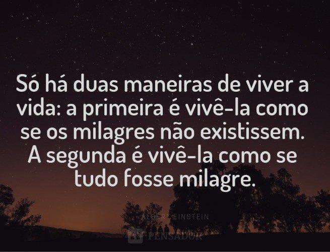 Só há duas maneiras de viver a vida: a primeira é vivê-la como se os milagres não existissem. A segunda é vivê-la como se tudo fosse milagre.