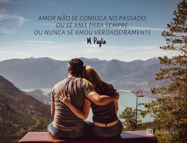 Amor não se conjuga no passado; ou se ama para sempre, ou nunca se amou verdadeiramente.  M. Paglia