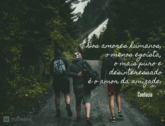 Dos amores humanos, o menos egoísta, o mais puro e desinteressado é o amor da amizade.  Cícero
