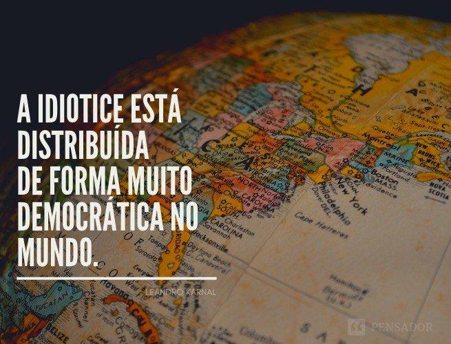 A idiotice está distribuída de forma muito democrática no mundo.   Leandro Karnal