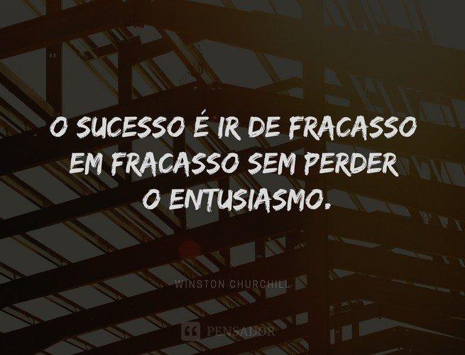O sucesso é ir de fracasso em fracasso sem perder o entusiasmo.  Winston Churchill