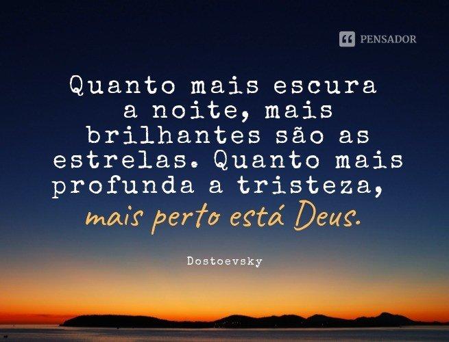 Quanto mais escura a noite, mais brilhantes são as estrelas. Quanto mais profunda a tristeza, mais perto está Deus.   Dostoevsky