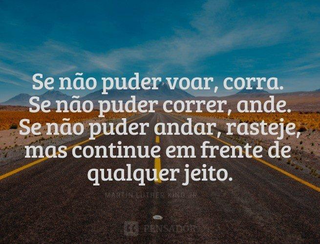 Se não puder voar, corra. Se não puder correr, ande. Se não puder andar, rasteje, mas continue em frente de qualquer jeito.