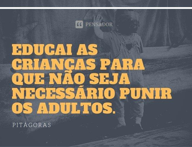 Educai as crianças para que não seja necessário punir os adultos.  Pitágoras