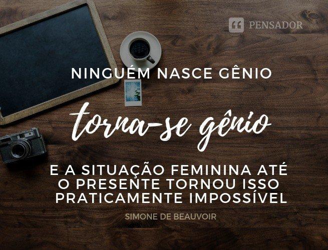 Ninguém nasce ao gênio, torna-se um gênio; e a situação feminina até o presente tornou isso praticamente impossível.   Simone de Beauvoir