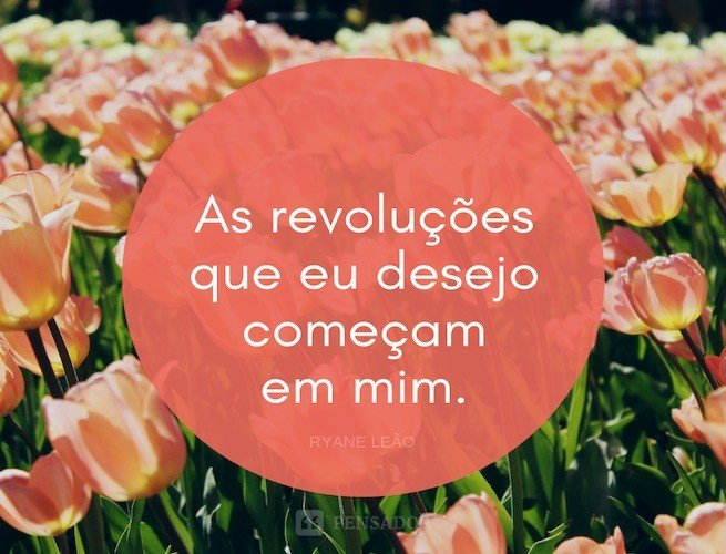 As revoluções que eu desejo começam em mim.  Ryane Leão