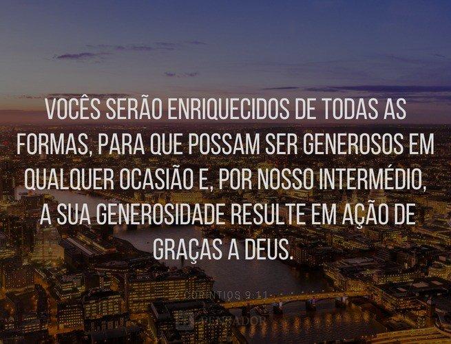 Vocês serão enriquecidos de todas as formas, para que possam ser generosos em qualquer ocasião e, por nosso intermédio, a sua generosidade resulte em ação de graças a Deus.  2 Coríntios 9:11