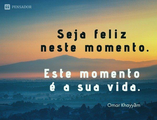 Seja feliz neste momento. Este momento é a sua vida.