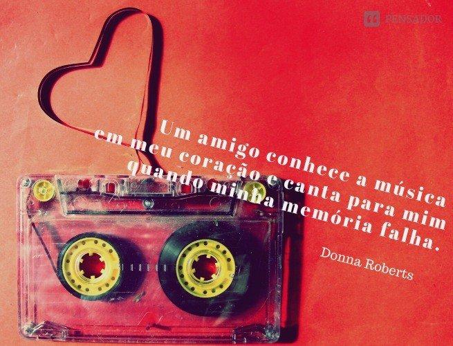 Um amigo conhece a música em meu coração e canta para mim quando minha memória falha.  Donna Roberts