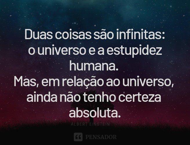 Duas coisas são infinitas: o universo e a estupidez humana. Mas, em relação ao universo, ainda não tenho certeza absoluta.