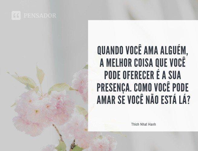 Quando você ama alguém, a melhor coisa que você pode oferecer é a sua presença. Como você pode amar se você não está lá?  Thich Nhat Hanh