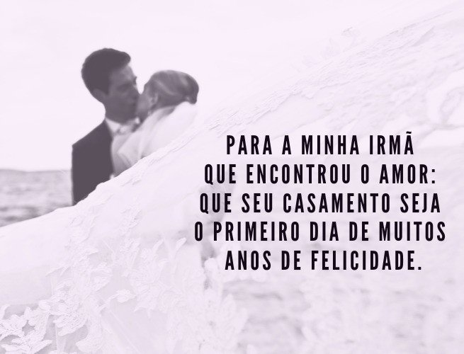 Para a minha irmã que encontrou o amor: que seu casamento seja o primeiro dia de muitos anos de felicidade.