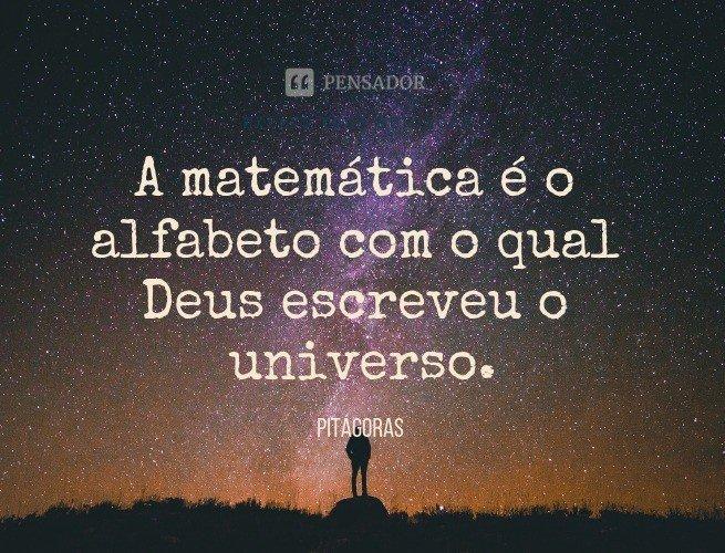 A matemática é o alfabeto com o qual Deus escreveu o universo.  Pitágoras