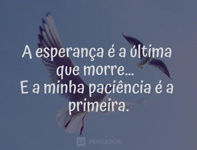 A esperança é a última que morre… E a minha paciência é a primeira.