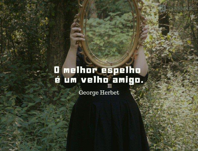 O melhor espelho é um velho amigo.  George Herbet