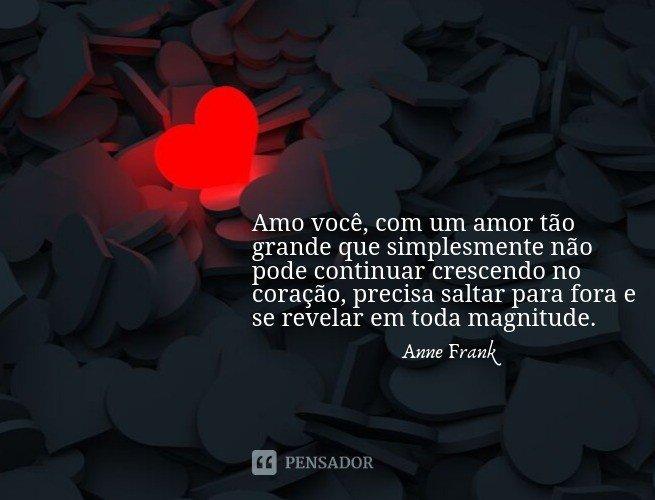 Amo você, com um amor tão grande que simplesmente não pode continuar crescendo no coração, precisa saltar para fora e se revelar em toda magnitude.  Anne Frank