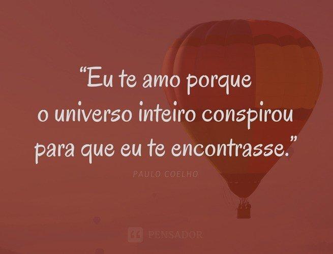 Eu te amo porque o universo inteiro conspirou para que eu te encontrasse.  Paulo Coelho
