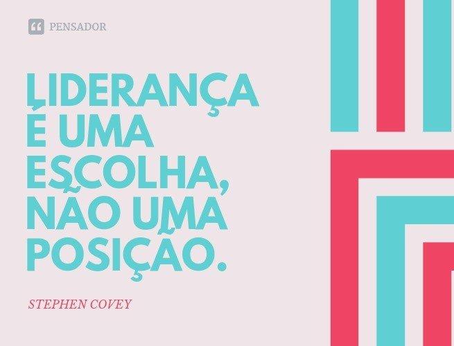 Liderança é uma escolha, não uma posição.  Stephen Covey