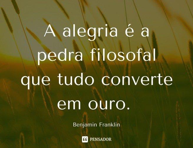 A alegria é a pedra filosofal que tudo converte em ouro. Benjamin Franklin