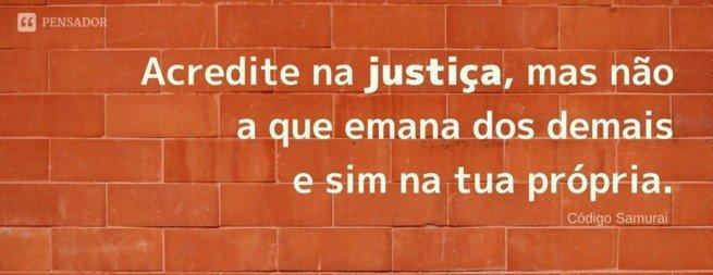 Acredite na justiça, mas não a que emana dos demais e sim na tua própria.