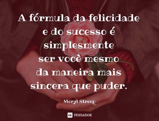 A fórmula da felicidade e do sucesso é simplesmente ser você mesmo da maneira mais sincera que puder.  Meryl Streep