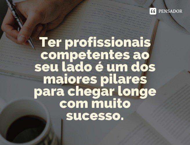 Ter profissionais competentes ao seu lado é um dos maiores pilares para chegar longe com muito sucesso.