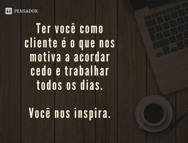 Ter você como cliente é o que nos motiva a acordar cedo e trabalhar todos os dias. Você nos inspira.