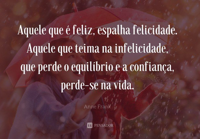 Aquele que é feliz, espalha felicidade. Aquele que teima na infelicidade, que perde o equilíbrio e a confiança, perde-se na vida.  Anne Frank