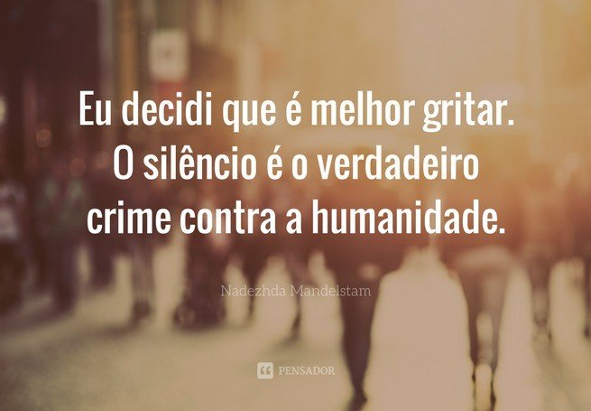 Eu decidi que é melhor gritar. O silêncio é o verdadeiro crime contra a humanidade.  Nadezhda Mandelstam