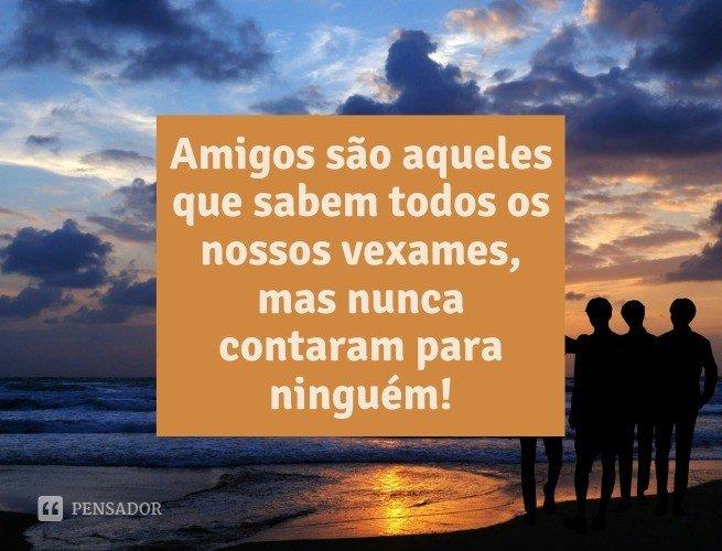 Amigos são aqueles que sabem todos os nossos vexames, mas nunca contaram para ninguém!