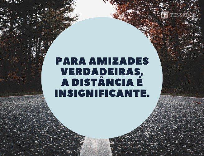 Para amizades verdadeiras, a distância é insignificante.