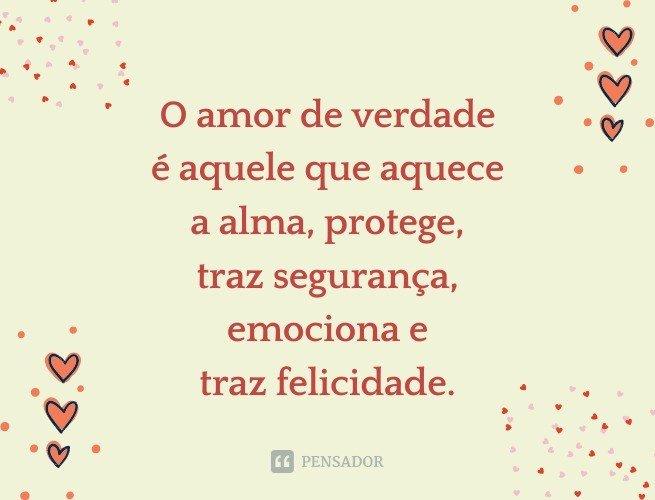 O amor de verdade é aquele que aquece a alma, protege, traz segurança, emociona e traz felicidade.