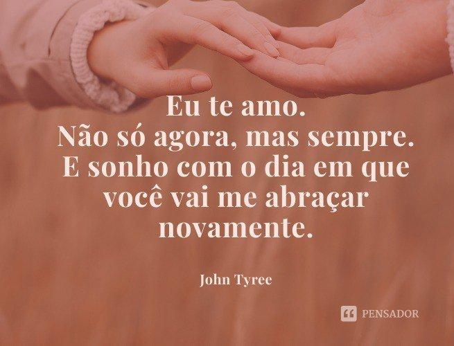 Eu te amo. Não só agora, mas sempre. E sonho com o dia em que você vai me abraçar novamente.  John Tyree