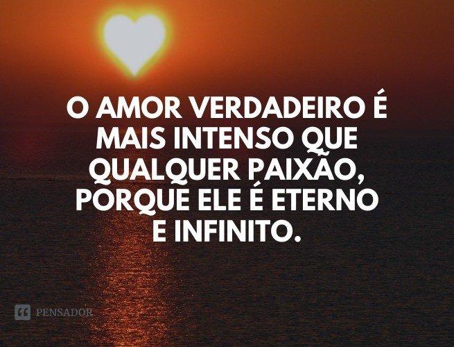 O amor verdadeiro é mais intenso que qualquer paixão, porque ele é eterno.