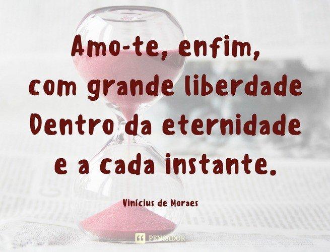 Amo-te, enfim, com grande liberdade Dentro da eternidade e a cada instante.