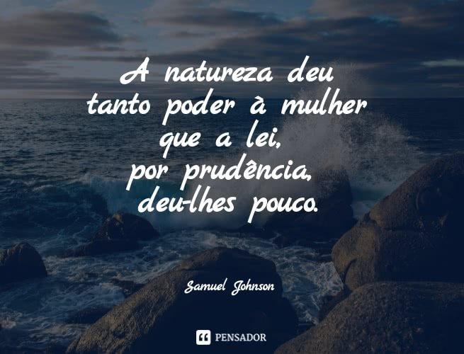 A natureza deu tanto poder à mulher que a lei, por prudência, deu-lhes pouco.  Samuel Johnson