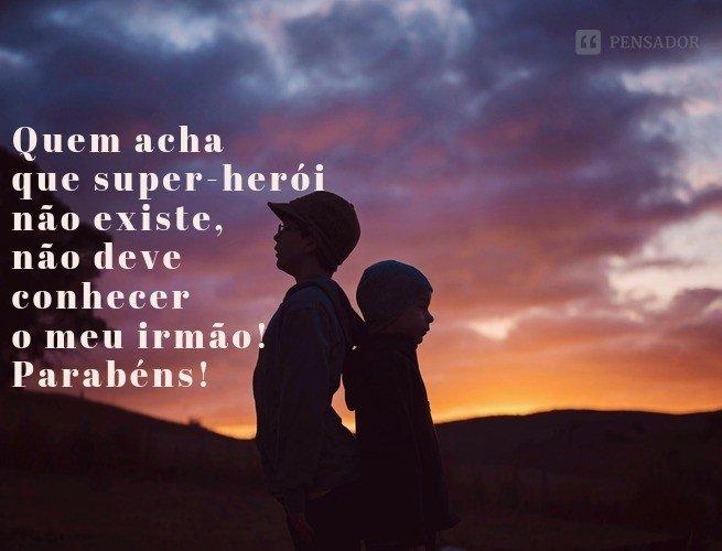 Quem acha que super-herói não existe, não deve conhecer o meu irmão! Parabéns!