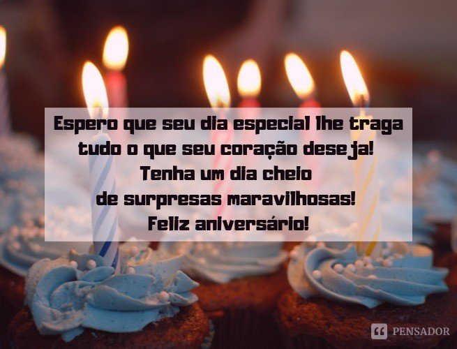 Espero que seu dia especial lhe traga tudo o que seu coração deseja! Tenha um dia cheio de surpresas maravilhosas! Feliz aniversário!