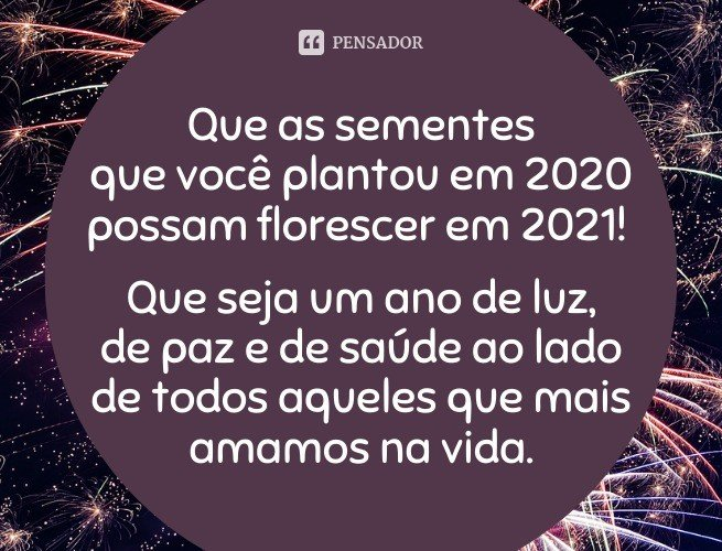 Que as sementes que você plantou em 2020 possam florescer em 2021! Que seja um ano de luz, de paz e de saúde ao lado de todos aqueles que mais amamos na vida.