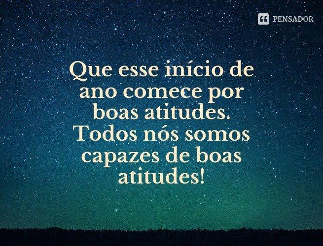 Que esse início de ano comece por boas atitudes. Todos nós somos capazes de boas atitudes!