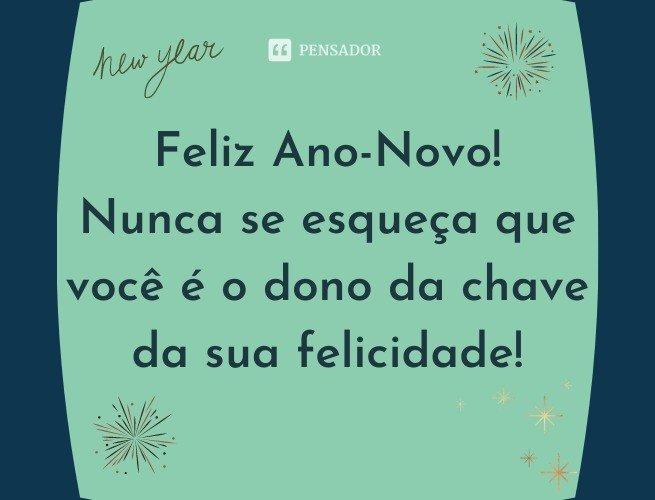 Feliz Ano-Novo! Nunca se esqueça que você é o dono da chave da sua felicidade!