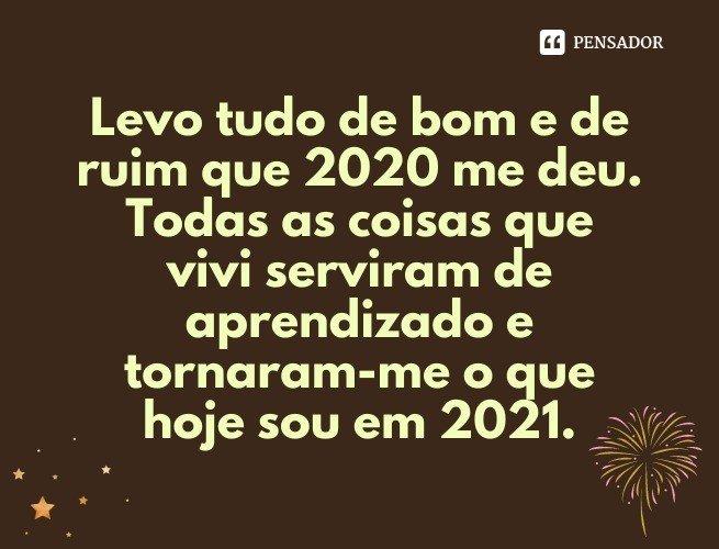 Levo tudo de bom e de ruim que 2020 me deu. Todas as coisas que vivi serviram de aprendizado e tornaram-me o que hoje sou em 2021.