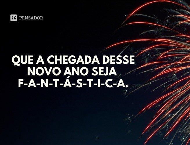 Que a chegada desse novo ano seja F-A-N-T-Á-S-T-I-C-A.