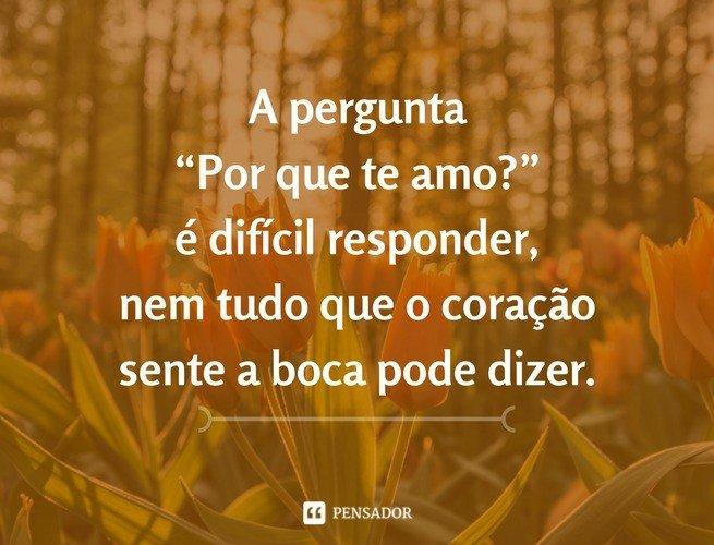 """A pergunta """"Por que te amo?"""" é difícil responder, nem tudo que o coração sente a boca pode dizer."""