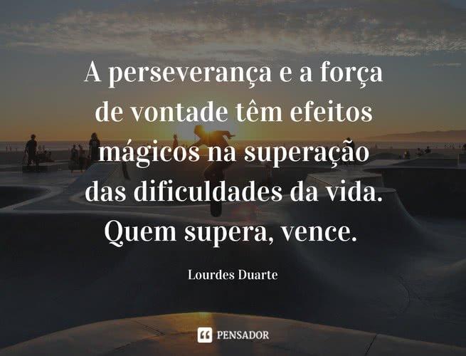 A perseverança e a força de vontade têm efeitos mágicos na superação das dificuldades da vida. Quem supera, vence. Lourdes Duarte
