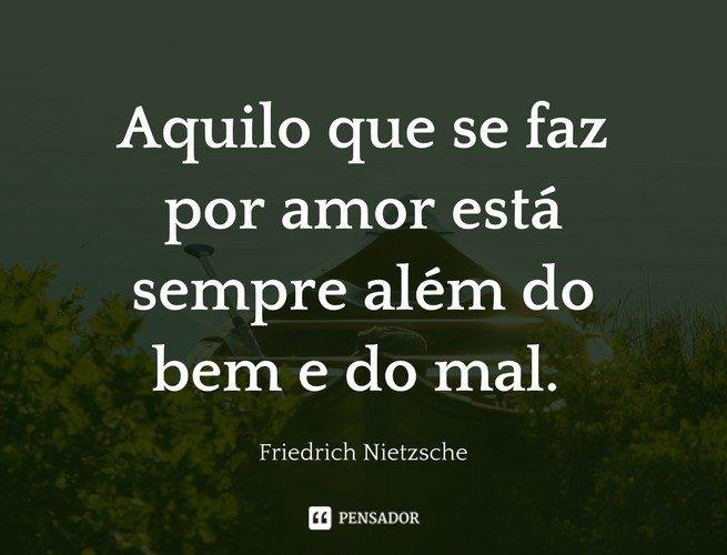 Aquilo que se faz por amor está sempre além do bem e do mal. Friedrich Nietzsche