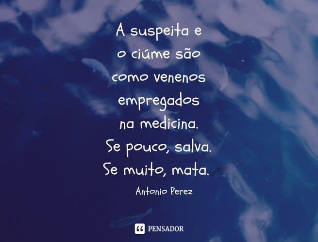A suspeita e o ciúme são como venenos empregados na medicina. Se pouco, salva. Se muito, mata. Antonio Perez