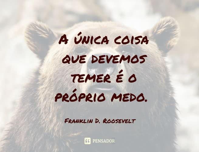 A única coisa que devemos temer é o próprio medo. Franklin D. Roosevelt