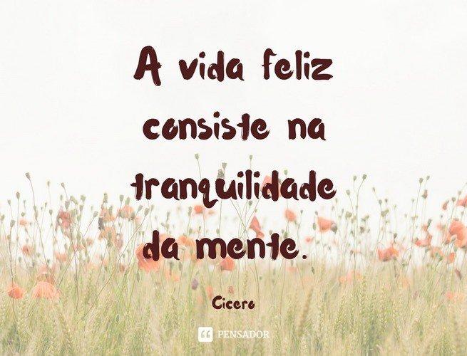 A vida feliz consiste na tranquilidade da mente. Cícero