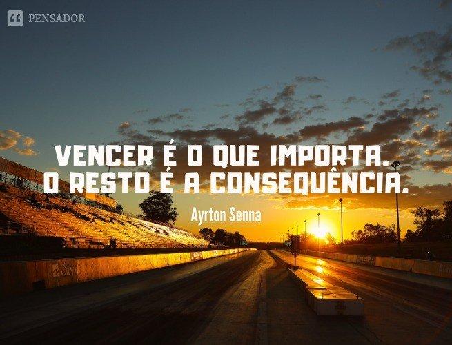 Vencer é o que importa. O resto é a consequência.  Ayrton Senna